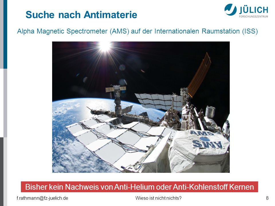 f.rathmann@fz-juelich.deWieso ist nicht nichts?8 Suche nach Antimaterie Bisher kein Nachweis von Anti-Helium oder Anti-Kohlenstoff Kernen Alpha Magnet