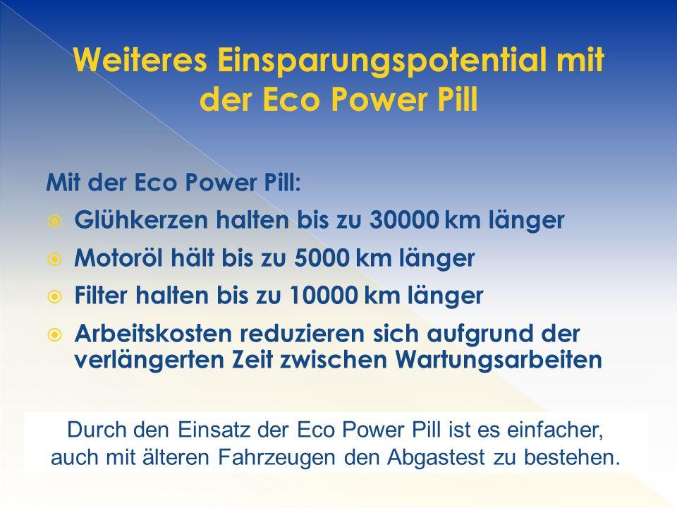 Mit der Eco Power Pill:  Glühkerzen halten bis zu 30000 km länger  Motoröl hält bis zu 5000 km länger  Filter halten bis zu 10000 km länger  Arbeitskosten reduzieren sich aufgrund der verlängerten Zeit zwischen Wartungsarbeiten Weiteres Einsparungspotential mit der Eco Power Pill Durch den Einsatz der Eco Power Pill ist es einfacher, auch mit älteren Fahrzeugen den Abgastest zu bestehen.