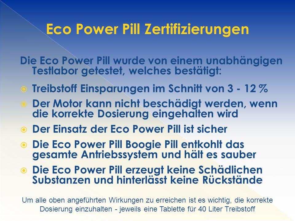 Die Eco Power Pill wurde von einem unabhängigen Testlabor getestet, welches bestätigt:  Treibstoff Einsparungen im Schnitt von 3 - 12 %  Der Motor kann nicht beschädigt werden, wenn die korrekte Dosierung eingehalten wird  Der Einsatz der Eco Power Pill ist sicher  Die Eco Power Pill Boogie Pill entkohlt das gesamte Antriebssystem und hält es sauber  Die Eco Power Pill erzeugt keine Schädlichen Substanzen und hinterlässt keine Rückstände Eco Power Pill Zertifizierungen Um alle oben angeführten Wirkungen zu erreichen ist es wichtig, die korrekte Dosierung einzuhalten - jeweils eine Tablette für 40 Liter Treibstoff