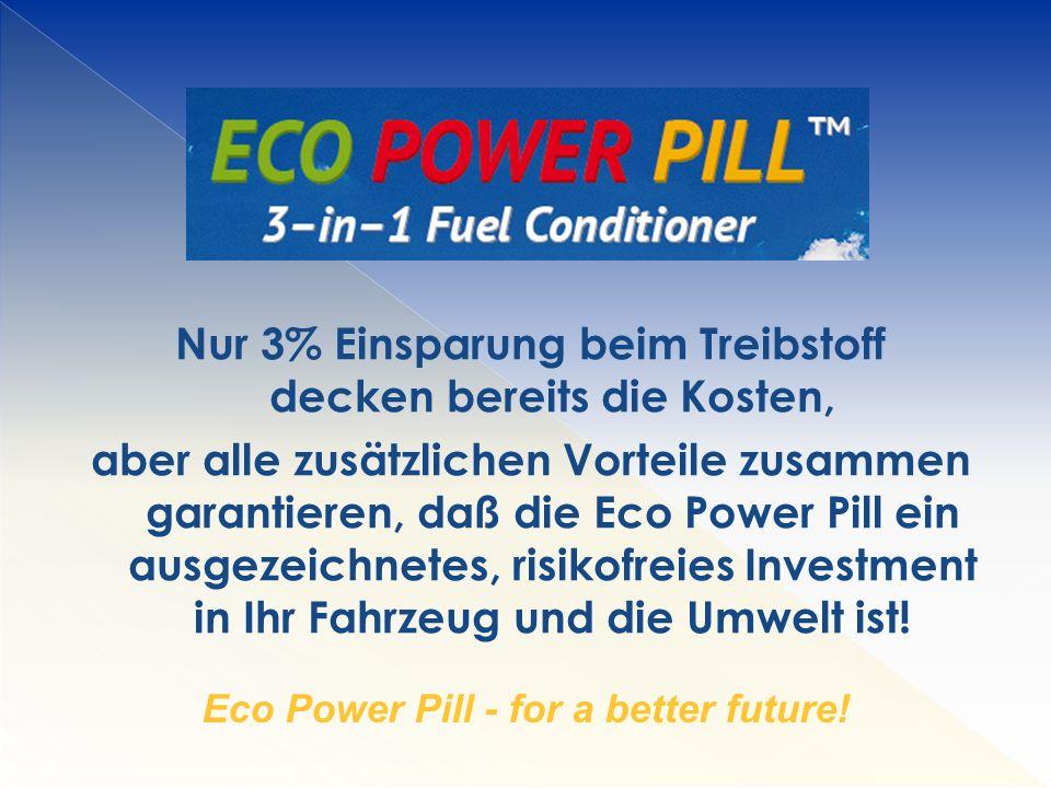 Nur 3% Einsparung beim Treibstoff decken bereits die Kosten, aber alle zusätzlichen Vorteile zusammen garantieren, daß die Eco Power Pill ein ausgezeichnetes, risikofreies Investment in Ihr Fahrzeug und die Umwelt ist.