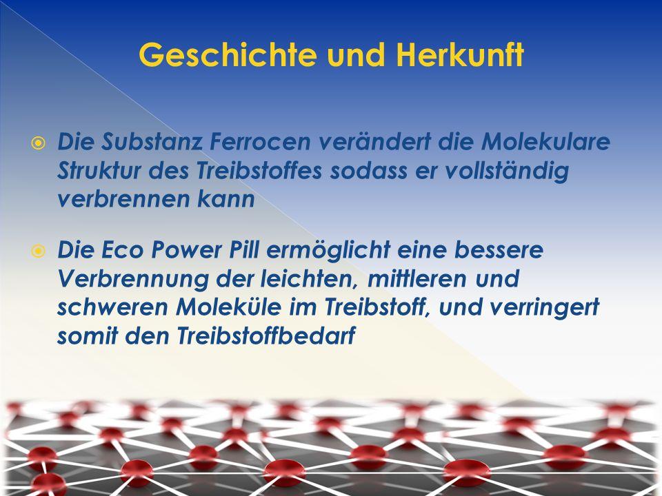  Die Substanz Ferrocen verändert die Molekulare Struktur des Treibstoffes sodass er vollständig verbrennen kann  Die Eco Power Pill ermöglicht eine bessere Verbrennung der leichten, mittleren und schweren Moleküle im Treibstoff, und verringert somit den Treibstoffbedarf Geschichte und Herkunft
