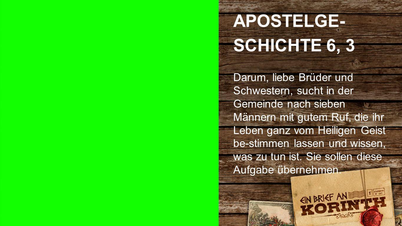 Apostelgeschichte 6, 3 APOSTELGE- SCHICHTE 6, 3 Darum, liebe Brüder und Schwestern, sucht in der Gemeinde nach sieben Männern mit gutem Ruf, die ihr Leben ganz vom Heiligen Geist be-stimmen lassen und wissen, was zu tun ist.