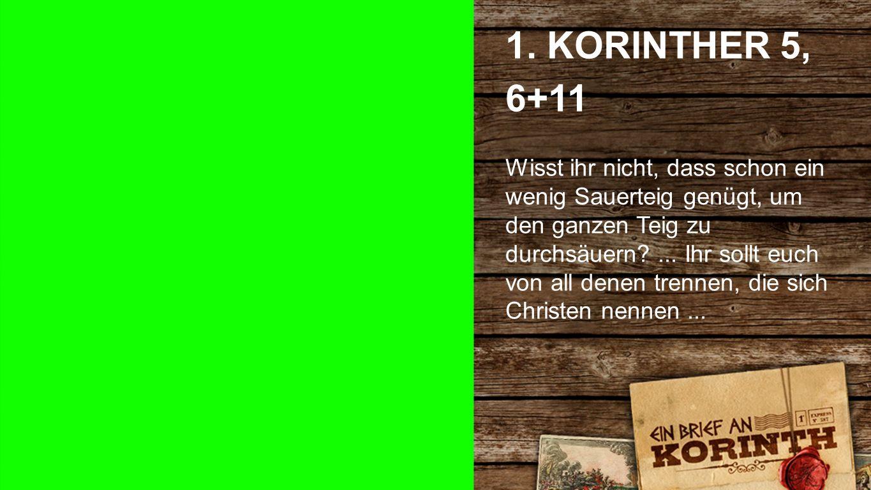 1. Korinther 5, 6+11 a 1. KORINTHER 5, 6+11 Wisst ihr nicht, dass schon ein wenig Sauerteig genügt, um den ganzen Teig zu durchsäuern?... Ihr sollt eu