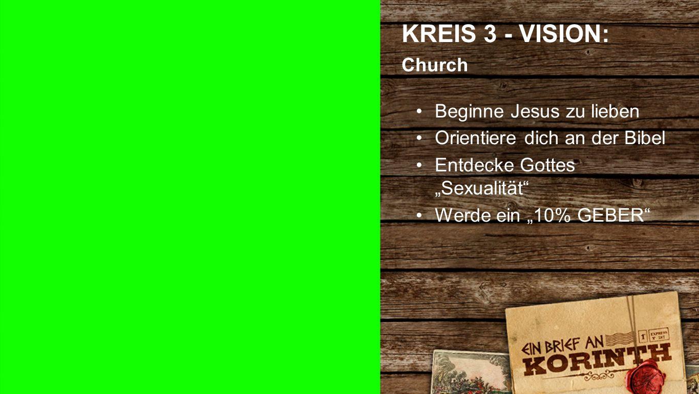 """Kreis 3 d KREIS 3 - VISION: Church Beginne Jesus zu lieben Orientiere dich an der Bibel Entdecke Gottes """"Sexualität"""" Werde ein """"10% GEBER"""""""