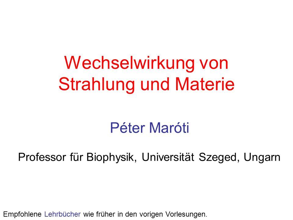 Wechselwirkung von Strahlung und Materie Péter Maróti Professor für Biophysik, Universität Szeged, Ungarn Empfohlene Lehrbücher wie früher in den vorigen Vorlesungen.
