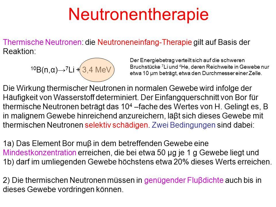 Neutronentherapie Thermische Neutronen: die Neutroneneinfang-Therapie gilt auf Basis der Reaktion: 10 B(n,α)→ 7 Li + 3,4 MeV Die Wirkung thermischer Neutronen in normalen Gewebe wird infolge der Häufigkeit von Wasserstoff determiniert.