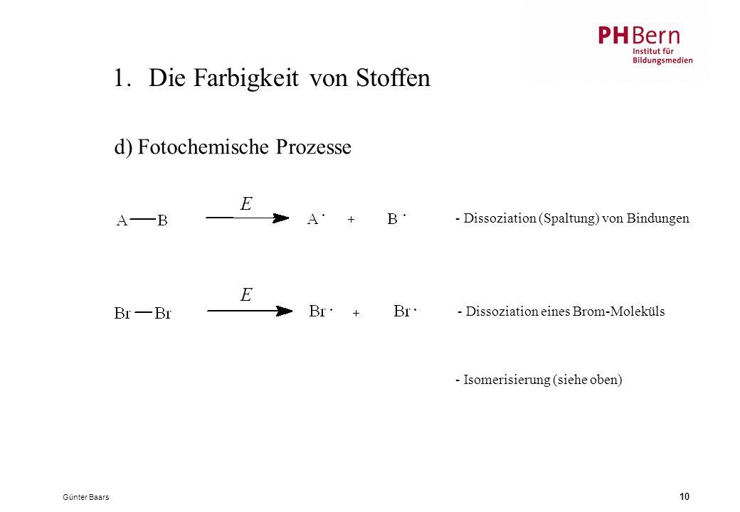 Günter Baars 10 1.Die Farbigkeit von Stoffen d) Fotochemische Prozesse - Dissoziation (Spaltung) von Bindungen - Dissoziation eines Brom-Moleküls - Isomerisierung (siehe oben) E E