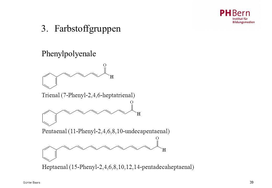 Günter Baars 39 3.Farbstoffgruppen Phenylpolyenale Trienal (7-Phenyl-2,4,6-heptatrienal) Pentaenal (11-Phenyl-2,4,6,8,10-undecapentaenal) Heptaenal (15-Phenyl-2,4,6,8,10,12,14-pentadecaheptaenal)