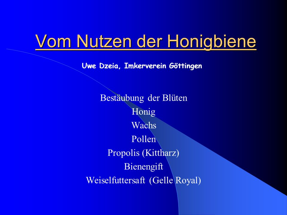 Vom Nutzen der Honigbiene Bestäubung der Blüten Honig Wachs Pollen Propolis (Kittharz) Bienengift Weiselfuttersaft (Gelle Royal) Uwe Dzeia, Imkerverei