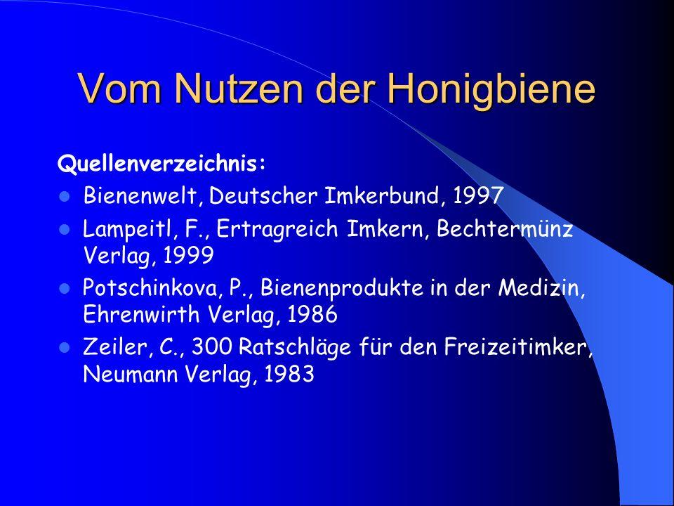 Vom Nutzen der Honigbiene Quellenverzeichnis: Bienenwelt, Deutscher Imkerbund, 1997 Lampeitl, F., Ertragreich Imkern, Bechtermünz Verlag, 1999 Potschi