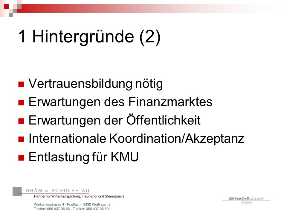 1 Hintergründe (2) Vertrauensbildung nötig Erwartungen des Finanzmarktes Erwartungen der Öffentlichkeit Internationale Koordination/Akzeptanz Entlastung für KMU