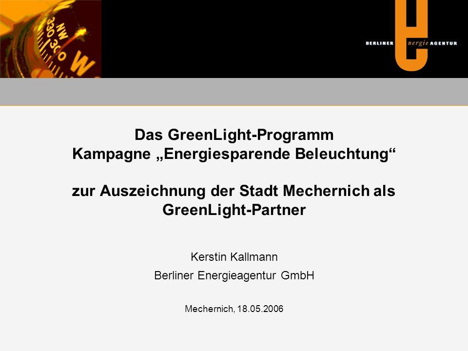 """Das GreenLight-Programm Kampagne """"Energiesparende Beleuchtung zur Auszeichnung der Stadt Mechernich als GreenLight-Partner Kerstin Kallmann Berliner Energieagentur GmbH Mechernich, 18.05.2006"""
