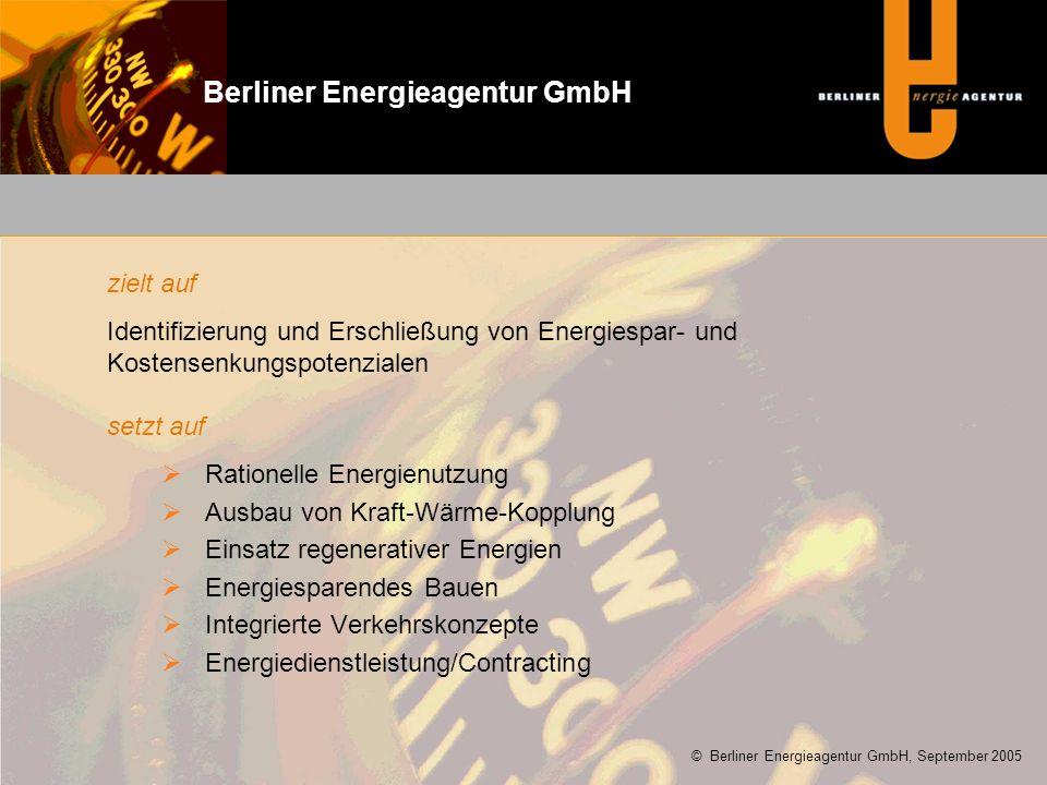 zielt auf Identifizierung und Erschließung von Energiespar- und Kostensenkungspotenzialen setzt auf  Rationelle Energienutzung  Ausbau von Kraft-Wärme-Kopplung  Einsatz regenerativer Energien  Energiesparendes Bauen  Integrierte Verkehrskonzepte  Energiedienstleistung/Contracting © Berliner Energieagentur GmbH, September 2005 Berliner Energieagentur GmbH