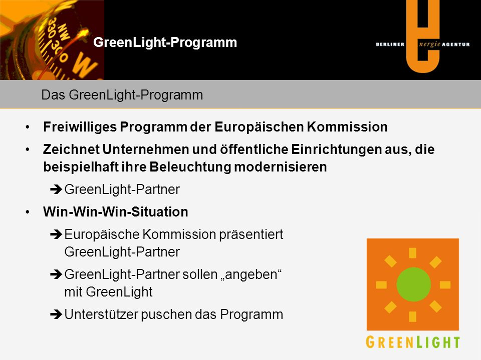 """GreenLight-Programm Freiwilliges Programm der Europäischen Kommission Zeichnet Unternehmen und öffentliche Einrichtungen aus, die beispielhaft ihre Beleuchtung modernisieren  GreenLight-Partner Win-Win-Win-Situation  Europäische Kommission präsentiert GreenLight-Partner  GreenLight-Partner sollen """"angeben mit GreenLight  Unterstützer puschen das Programm Das GreenLight-Programm"""