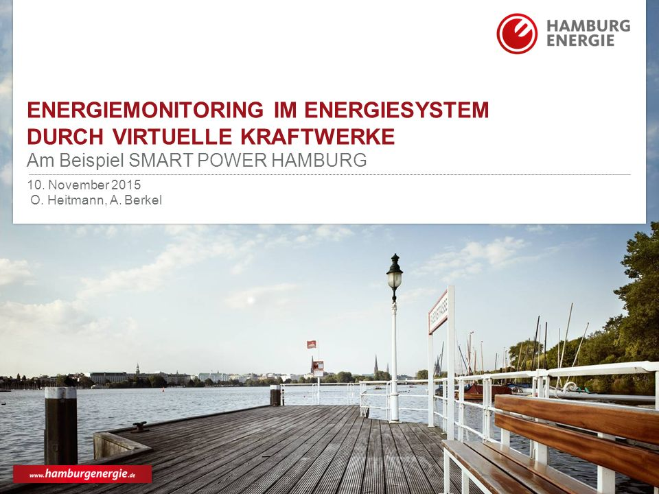 ENERGIEMONITORING IM ENERGIESYSTEM DURCH VIRTUELLE KRAFTWERKE Am Beispiel SMART POWER HAMBURG 10. November 2015 O. Heitmann, A. Berkel