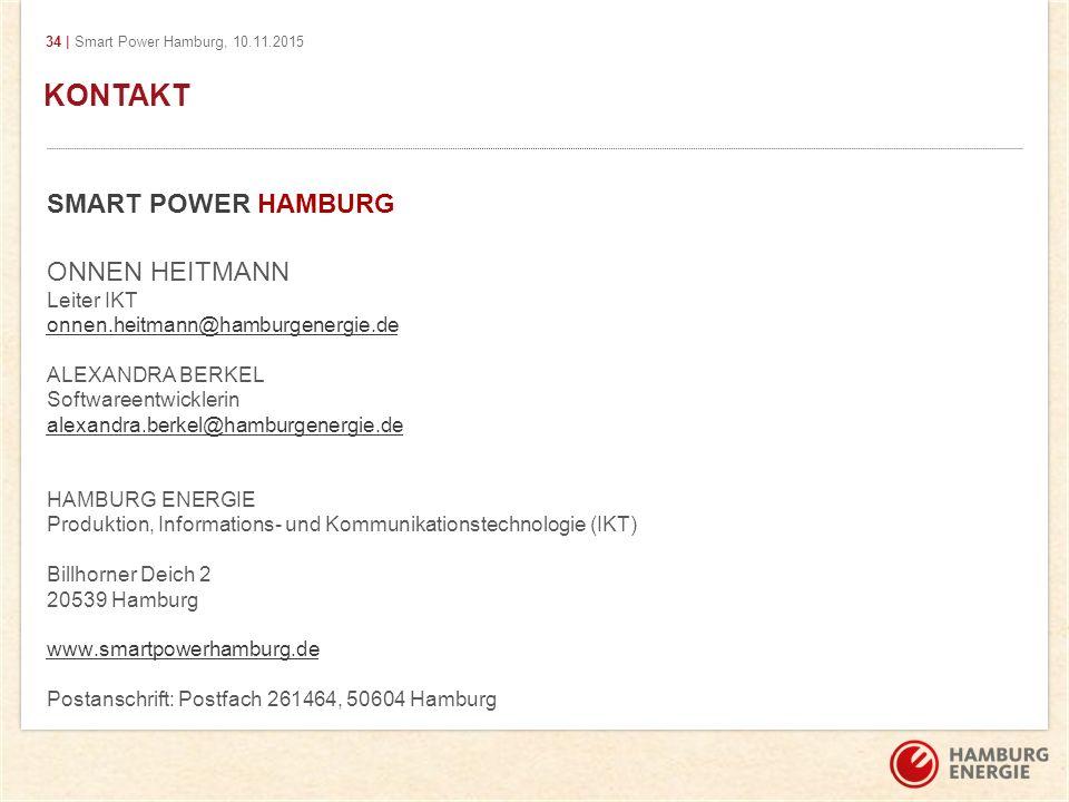 34 | Smart Power Hamburg, 10.11.2015 KONTAKT SMART POWER HAMBURG ONNEN HEITMANN Leiter IKT onnen.heitmann@hamburgenergie.de ALEXANDRA BERKEL Softwareentwicklerin alexandra.berkel@hamburgenergie.de HAMBURG ENERGIE Produktion, Informations- und Kommunikationstechnologie (IKT) Billhorner Deich 2 20539 Hamburg www.smartpowerhamburg.de Postanschrift: Postfach 261464, 50604 Hamburg KONTAKT