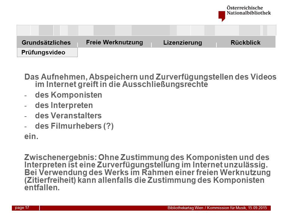Freie Werknutzung Grundsätzliches Bibliothekartag Wien / Kommission für Musik, 15.09.2015 LizenzierungRückblick page 17 Das Aufnehmen, Abspeichern und Zurverfügungstellen des Videos im Internet greift in die Ausschließungsrechte - des Komponisten - des Interpreten - des Veranstalters - des Filmurhebers ( ) ein.