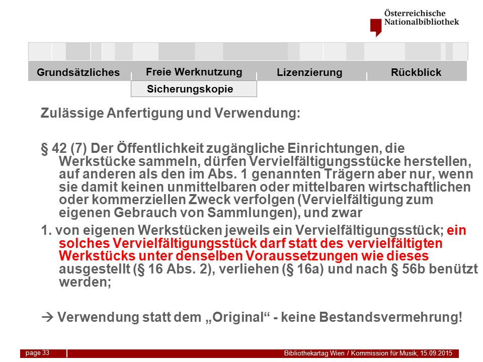 Freie Werknutzung Grundsätzliches Bibliothekartag Wien / Kommission für Musik, 15.09.2015 LizenzierungRückblick page 33 Sicherungskopie Zulässige Anfertigung und Verwendung: § 42 (7) Der Öffentlichkeit zugängliche Einrichtungen, die Werkstücke sammeln, dürfen Vervielfältigungsstücke herstellen, auf anderen als den im Abs.