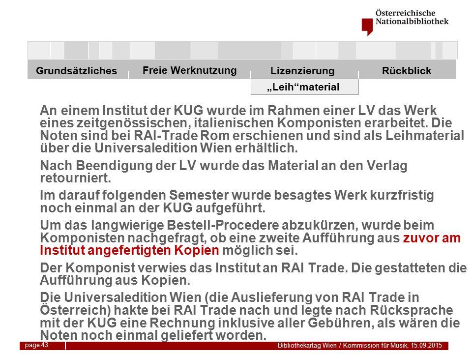 """Freie Werknutzung Grundsätzliches Bibliothekartag Wien / Kommission für Musik, 15.09.2015 LizenzierungRückblick page 43 """"Leih material An einem Institut der KUG wurde im Rahmen einer LV das Werk eines zeitgenössischen, italienischen Komponisten erarbeitet."""