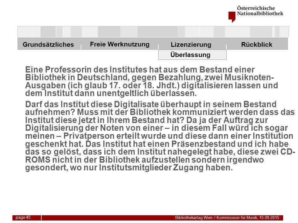 Freie Werknutzung Grundsätzliches Bibliothekartag Wien / Kommission für Musik, 15.09.2015 LizenzierungRückblick page 45 Überlassung Eine Professorin des Institutes hat aus dem Bestand einer Bibliothek in Deutschland, gegen Bezahlung, zwei Musiknoten- Ausgaben (ich glaub 17.