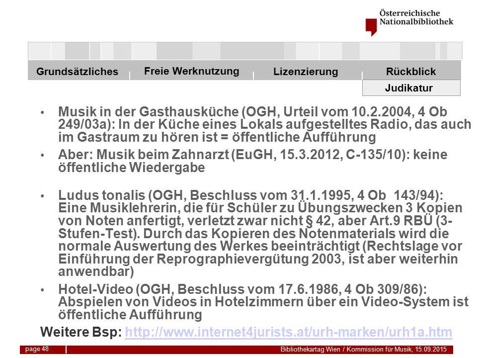 Freie Werknutzung Grundsätzliches Bibliothekartag Wien / Kommission für Musik, 15.09.2015 LizenzierungRückblick page 48 Judikatur Musik in der Gasthausküche (OGH, Urteil vom 10.2.2004, 4 Ob 249/03a): In der Küche eines Lokals aufgestelltes Radio, das auch im Gastraum zu hören ist = öffentliche Aufführung Aber: Musik beim Zahnarzt (EuGH, 15.3.2012, C-135/10): keine öffentliche Wiedergabe Ludus tonalis (OGH, Beschluss vom 31.1.1995, 4 Ob 143/94): Eine Musiklehrerin, die für Schüler zu Übungszwecken 3 Kopien von Noten anfertigt, verletzt zwar nicht § 42, aber Art.9 RBÜ (3- Stufen-Test).