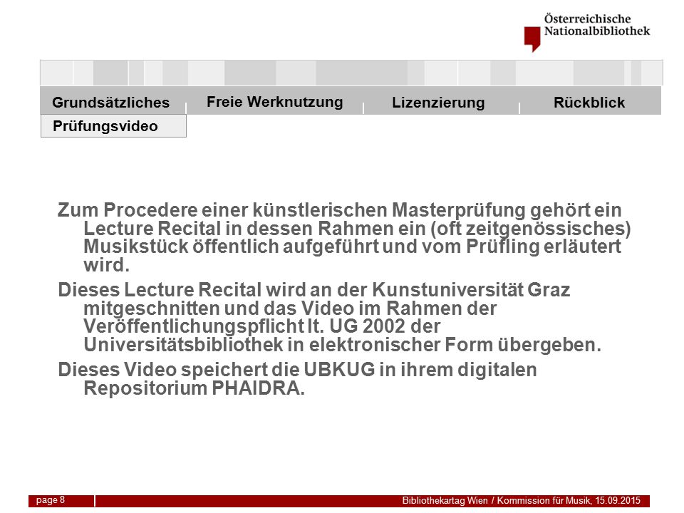 Freie Werknutzung Grundsätzliches Bibliothekartag Wien / Kommission für Musik, 15.09.2015 LizenzierungRückblick page 8 Prüfungsvideo Zum Procedere einer künstlerischen Masterprüfung gehört ein Lecture Recital in dessen Rahmen ein (oft zeitgenössisches) Musikstück öffentlich aufgeführt und vom Prüfling erläutert wird.