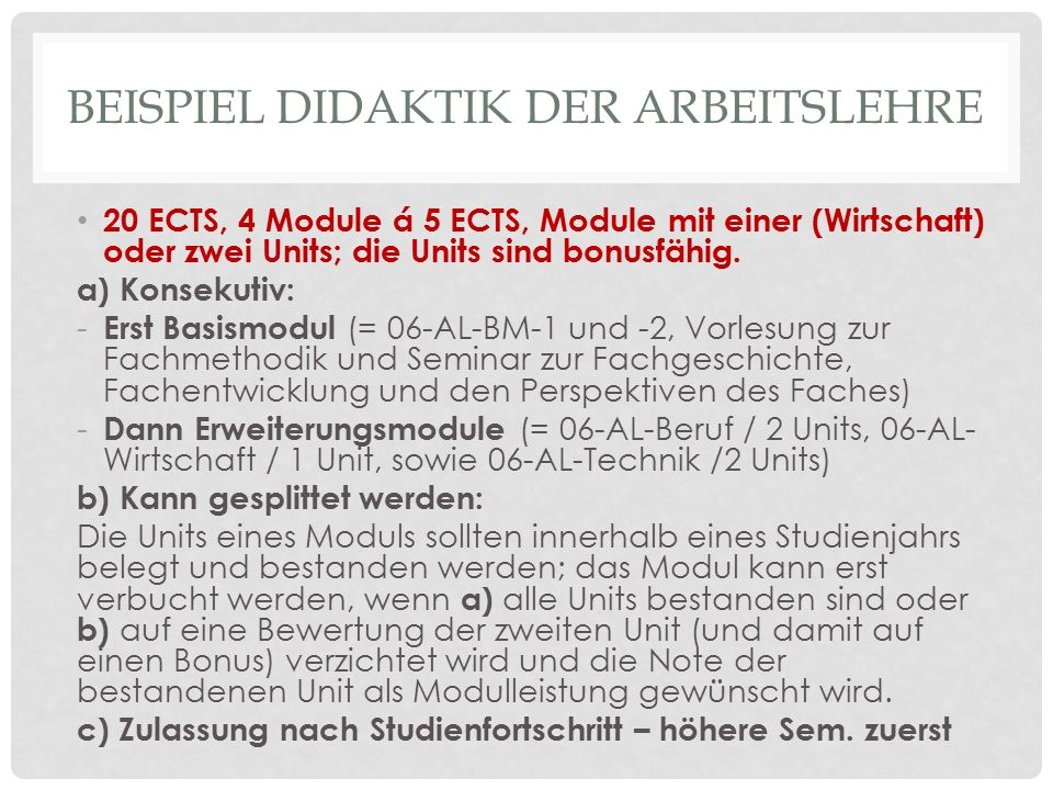 BEISPIEL DIDAKTIK DER ARBEITSLEHRE 20 ECTS, 4 Module á 5 ECTS, Module mit einer (Wirtschaft) oder zwei Units; die Units sind bonusfähig. a) Konsekutiv