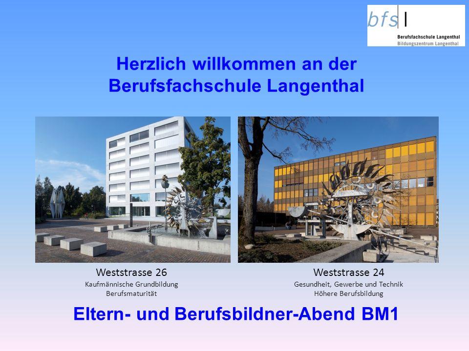 Herzlich willkommen an der Berufsfachschule Langenthal Weststrasse 24 Gesundheit, Gewerbe und Technik Höhere Berufsbildung Weststrasse 26 Kaufmännische Grundbildung Berufsmaturität Eltern- und Berufsbildner-Abend BM1