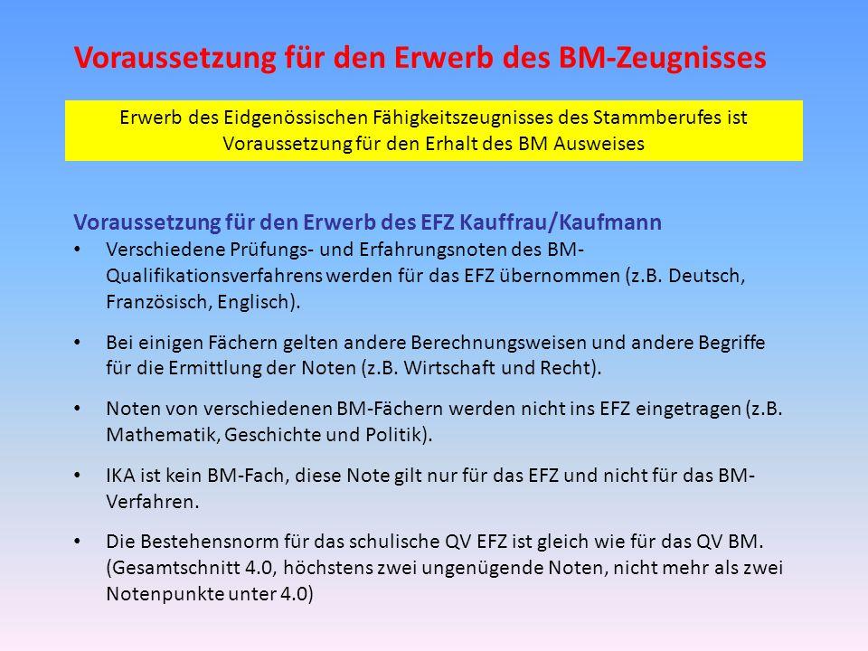 Voraussetzung für den Erwerb des BM-Zeugnisses Voraussetzung für den Erwerb des EFZ Kauffrau/Kaufmann Verschiedene Prüfungs- und Erfahrungsnoten des BM- Qualifikationsverfahrens werden für das EFZ übernommen (z.B.