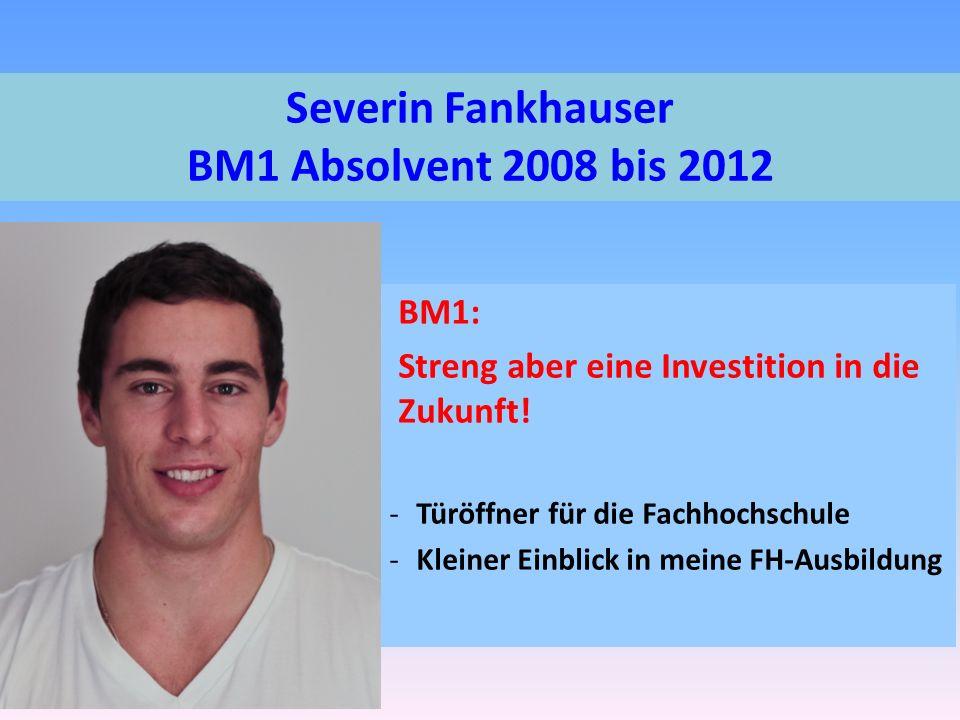 Severin Fankhauser BM1 Absolvent 2008 bis 2012 BM1: Streng aber eine Investition in die Zukunft.