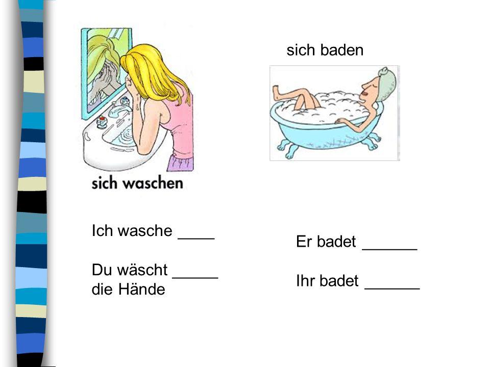 sich baden Ich wasche ____ Du wäscht _____ die Hände Er badet ______ Ihr badet ______