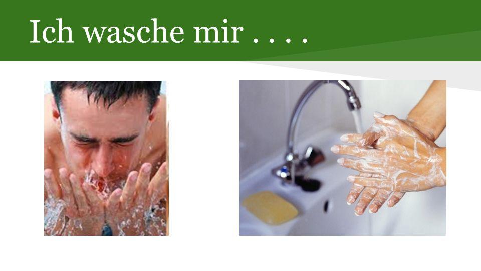 Ich wasche mir....