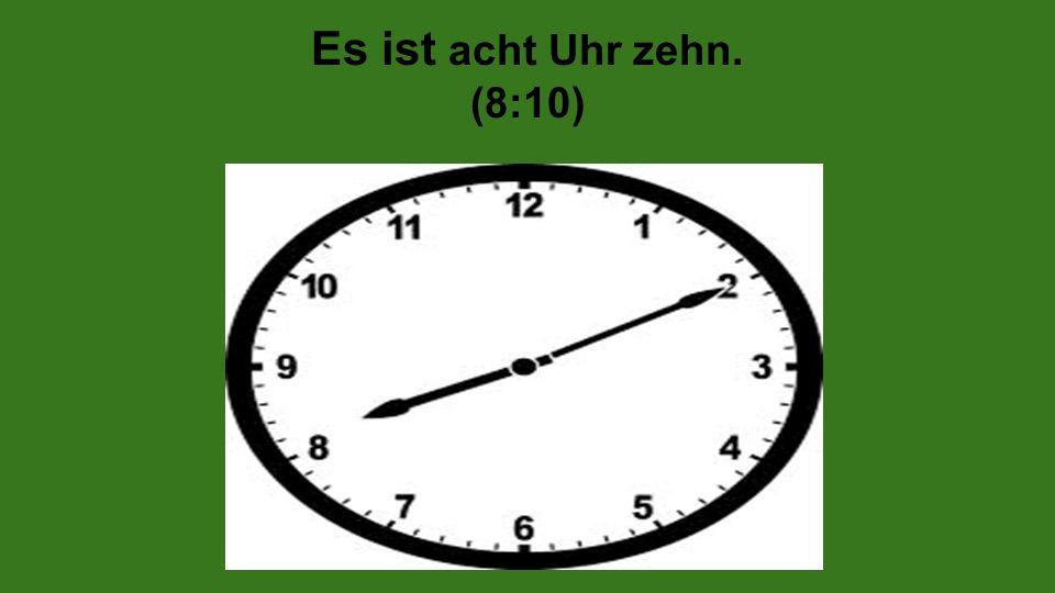 Es ist acht Uhr zehn. (8:10)
