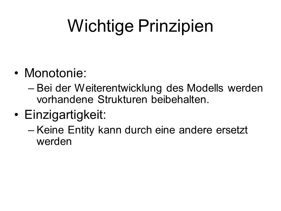 Wichtige Prinzipien Monotonie: –Bei der Weiterentwicklung des Modells werden vorhandene Strukturen beibehalten.
