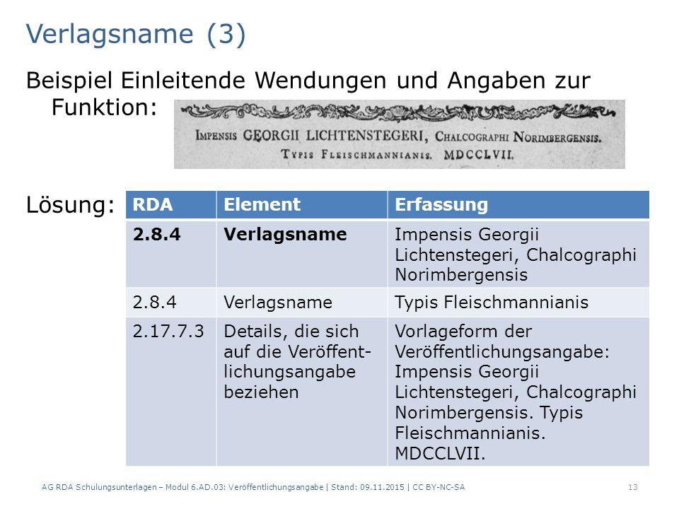 Verlagsname (3) Beispiel Einleitende Wendungen und Angaben zur Funktion: Lösung: AG RDA Schulungsunterlagen – Modul 6.AD.03: Veröffentlichungsangabe | Stand: 09.11.2015 | CC BY-NC-SA 13 RDAElementErfassung 2.8.4VerlagsnameImpensis Georgii Lichtenstegeri, Chalcographi Norimbergensis 2.8.4VerlagsnameTypis Fleischmannianis 2.17.7.3Details, die sich auf die Veröffent- lichungsangabe beziehen Vorlageform der Veröffentlichungsangabe: Impensis Georgii Lichtenstegeri, Chalcographi Norimbergensis.