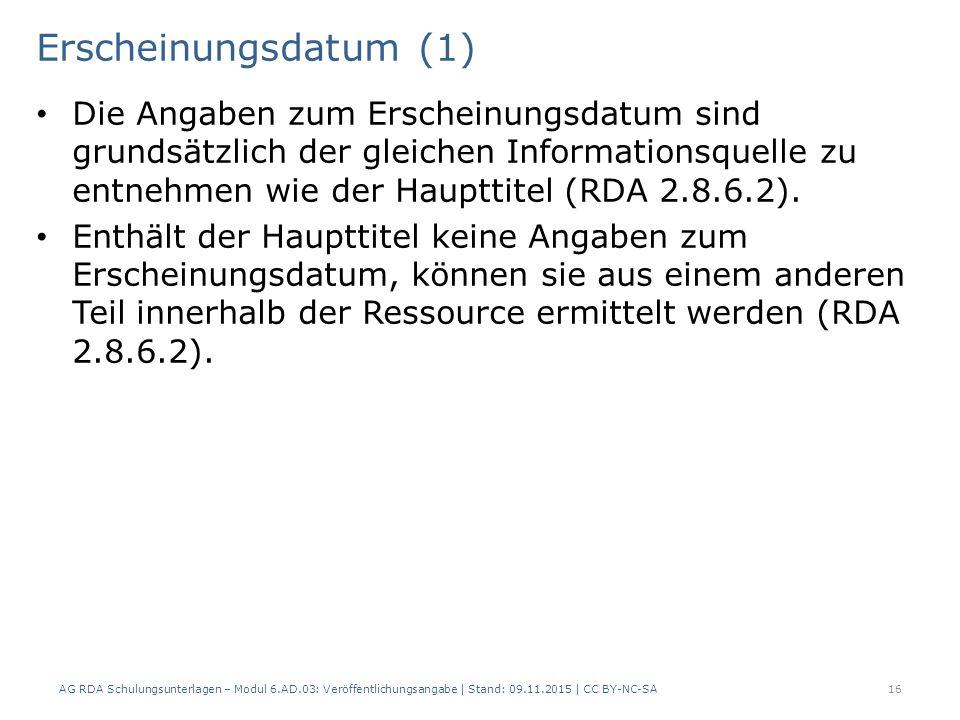 Erscheinungsdatum (1) Die Angaben zum Erscheinungsdatum sind grundsätzlich der gleichen Informationsquelle zu entnehmen wie der Haupttitel (RDA 2.8.6.