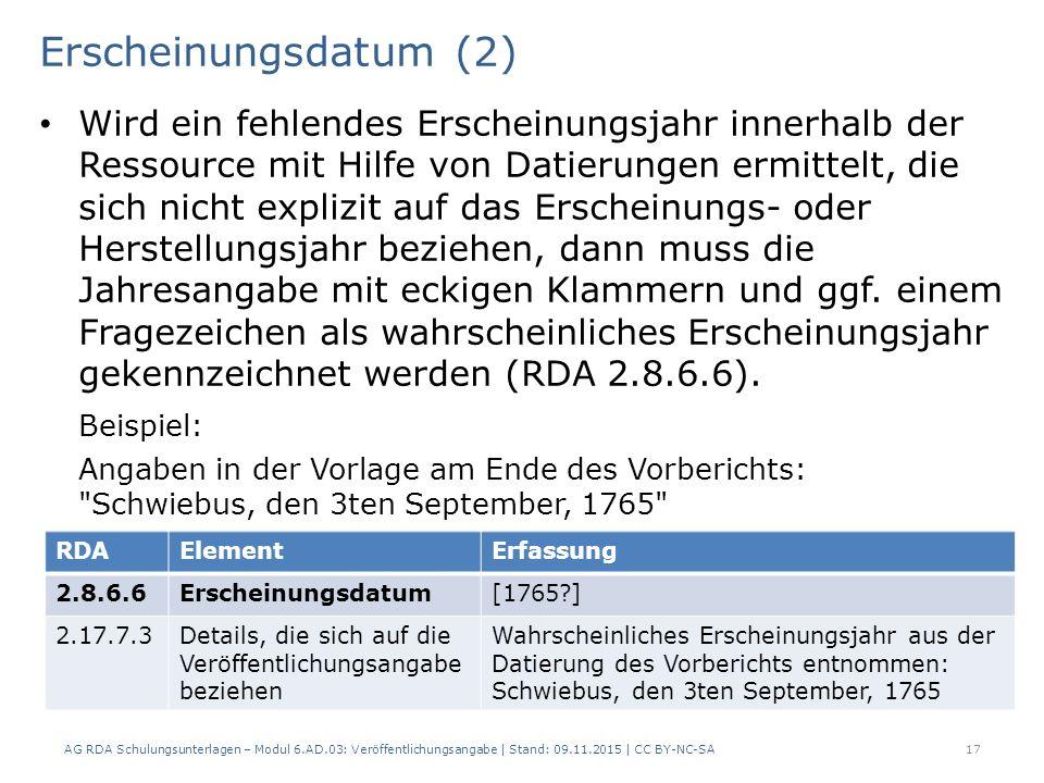 Erscheinungsdatum (2) Wird ein fehlendes Erscheinungsjahr innerhalb der Ressource mit Hilfe von Datierungen ermittelt, die sich nicht explizit auf das Erscheinungs- oder Herstellungsjahr beziehen, dann muss die Jahresangabe mit eckigen Klammern und ggf.