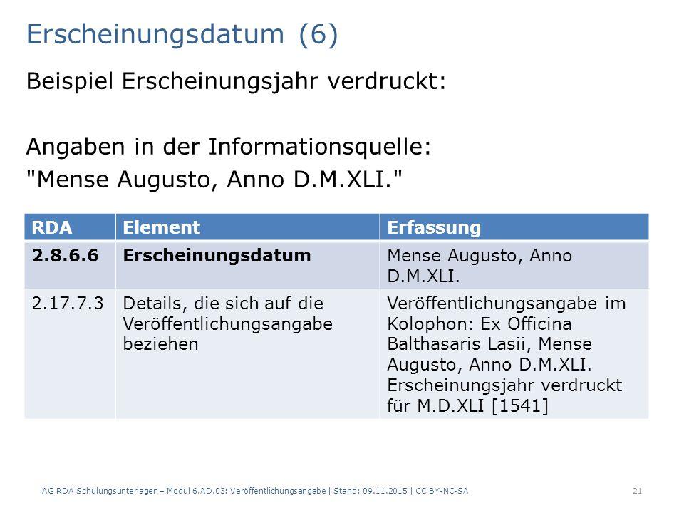 Erscheinungsdatum (6) Beispiel Erscheinungsjahr verdruckt: Angaben in der Informationsquelle: Mense Augusto, Anno D.M.XLI. AG RDA Schulungsunterlagen – Modul 6.AD.03: Veröffentlichungsangabe | Stand: 09.11.2015 | CC BY-NC-SA 21 RDAElementErfassung 2.8.6.6ErscheinungsdatumMense Augusto, Anno D.M.XLI.