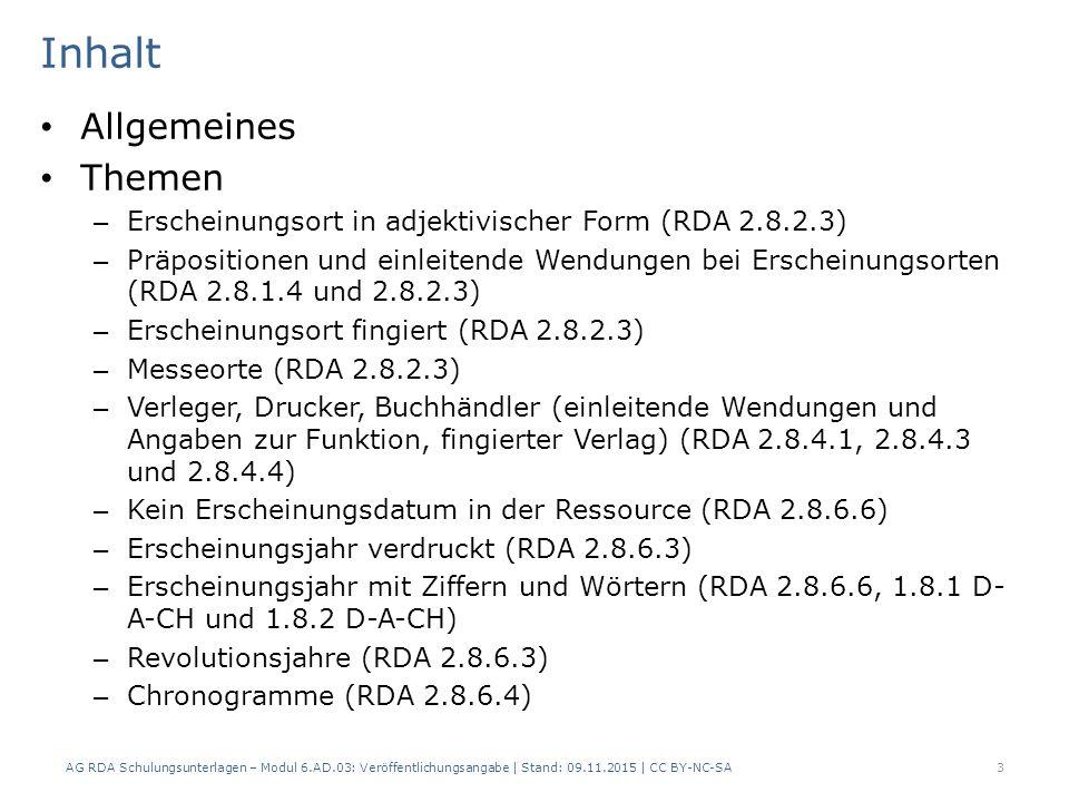 Inhalt Allgemeines Themen – Erscheinungsort in adjektivischer Form (RDA 2.8.2.3) – Präpositionen und einleitende Wendungen bei Erscheinungsorten (RDA 2.8.1.4 und 2.8.2.3) – Erscheinungsort fingiert (RDA 2.8.2.3) – Messeorte (RDA 2.8.2.3) – Verleger, Drucker, Buchhändler (einleitende Wendungen und Angaben zur Funktion, fingierter Verlag) (RDA 2.8.4.1, 2.8.4.3 und 2.8.4.4) – Kein Erscheinungsdatum in der Ressource (RDA 2.8.6.6) – Erscheinungsjahr verdruckt (RDA 2.8.6.3) – Erscheinungsjahr mit Ziffern und Wörtern (RDA 2.8.6.6, 1.8.1 D- A-CH und 1.8.2 D-A-CH) – Revolutionsjahre (RDA 2.8.6.3) – Chronogramme (RDA 2.8.6.4) AG RDA Schulungsunterlagen – Modul 6.AD.03: Veröffentlichungsangabe | Stand: 09.11.2015 | CC BY-NC-SA 3