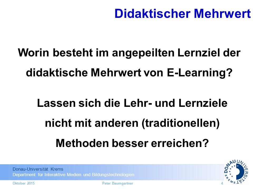 Donau-Universität Krems Department für Interaktive Medien und Bildungstechnologien Taxonomy of educational objectives: Anderson & Krathwohl 2001  Prototypischer Ablauf: 15h: Literaturstudium 20h: Online Forumsdiskussion 10h: Präsenztag mit Übungen und Diskussionen 15h: Online Gruppenarbeit 15h: individuelle Seminararbeit Monat -2Monat -1Monat +1Monat +2 15h20h15h15h Modulstart Präsenztag (10h)Modulende Blended Learning Prinzip 3 ECTS = 75h Workload je Modul in etwa 4 Monaten: Oktober 2015Peter Baumgartner25