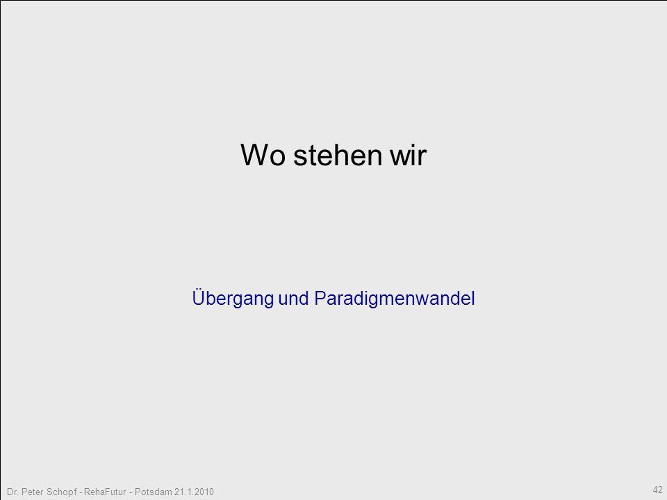 Dr. Peter Schopf - RehaFutur - Potsdam 21.1.2010 42 Wo stehen wir Übergang und Paradigmenwandel
