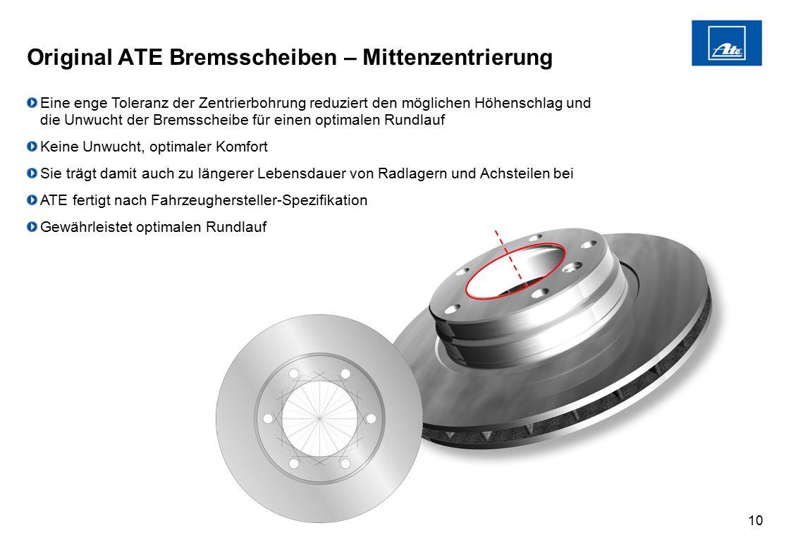 10 Original ATE Bremsscheiben – Mittenzentrierung Eine enge Toleranz der Zentrierbohrung reduziert den möglichen Höhenschlag und die Unwucht der Brems