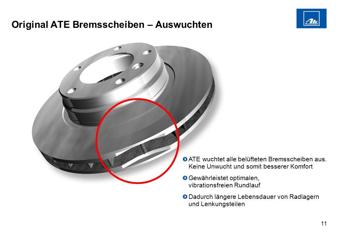 11 Original ATE Bremsscheiben – Auswuchten ATE wuchtet alle belüfteten Bremsscheiben aus. Keine Unwucht und somit besserer Komfort Gewährleistet optim