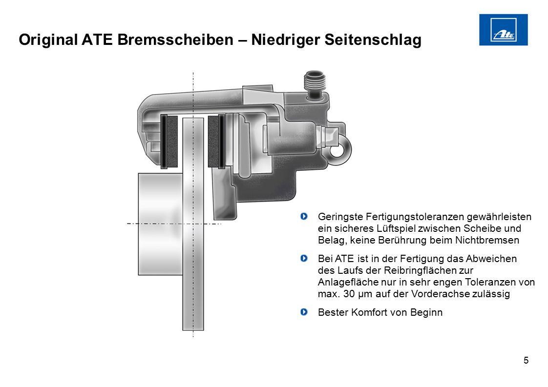 5 Original ATE Bremsscheiben – Niedriger Seitenschlag Geringste Fertigungstoleranzen gewährleisten ein sicheres Lüftspiel zwischen Scheibe und Belag,