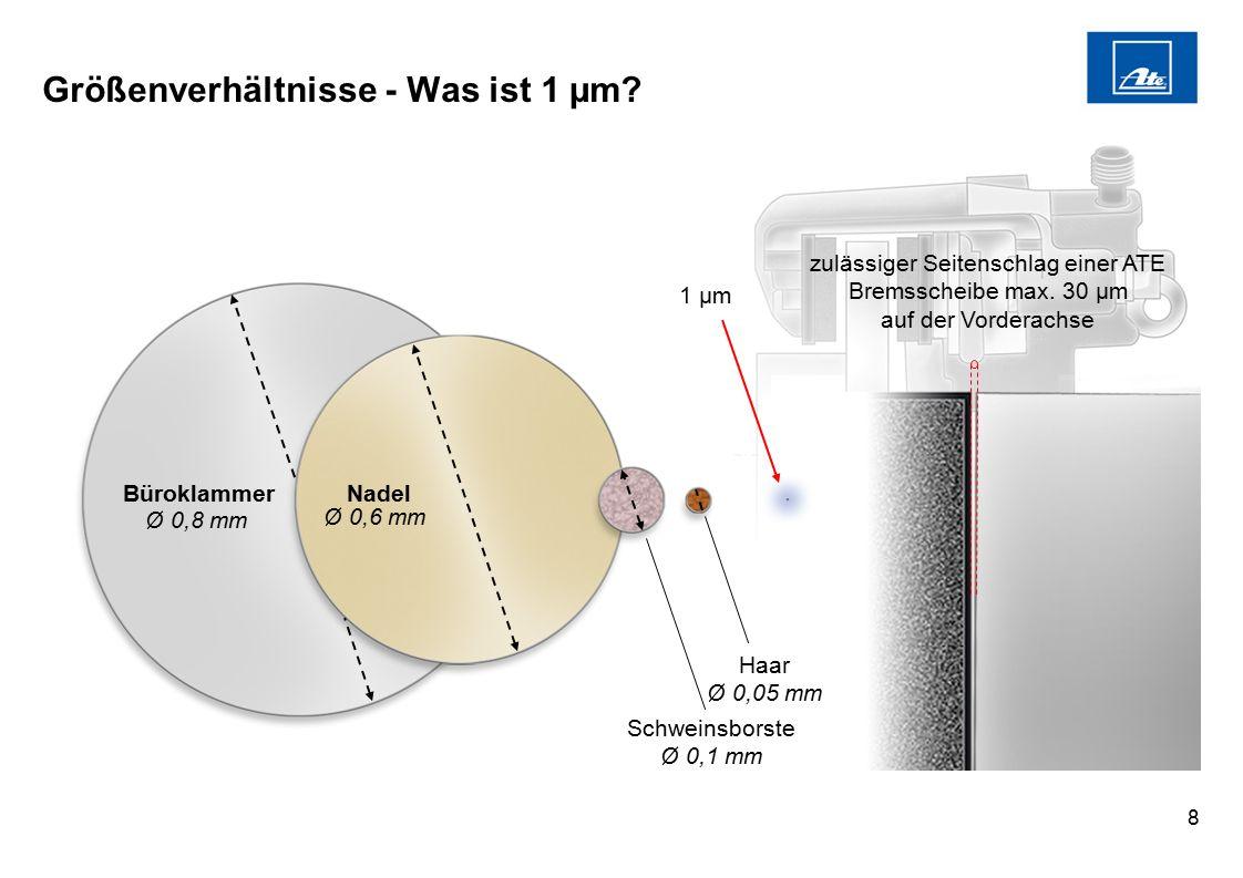 8 Größenverhältnisse - Was ist 1 µm? Büroklammer Nadel 1 µm Schweinsborste Ø 0,1 mm zulässiger Seitenschlag einer ATE Bremsscheibe max. 30 µm auf der