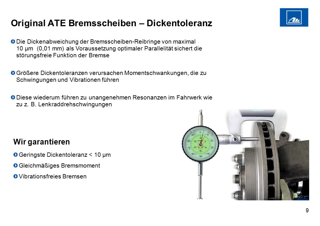 9 Original ATE Bremsscheiben – Dickentoleranz Die Dickenabweichung der Bremsscheiben-Reibringe von maximal 10 µm (0,01 mm) als Voraussetzung optimaler