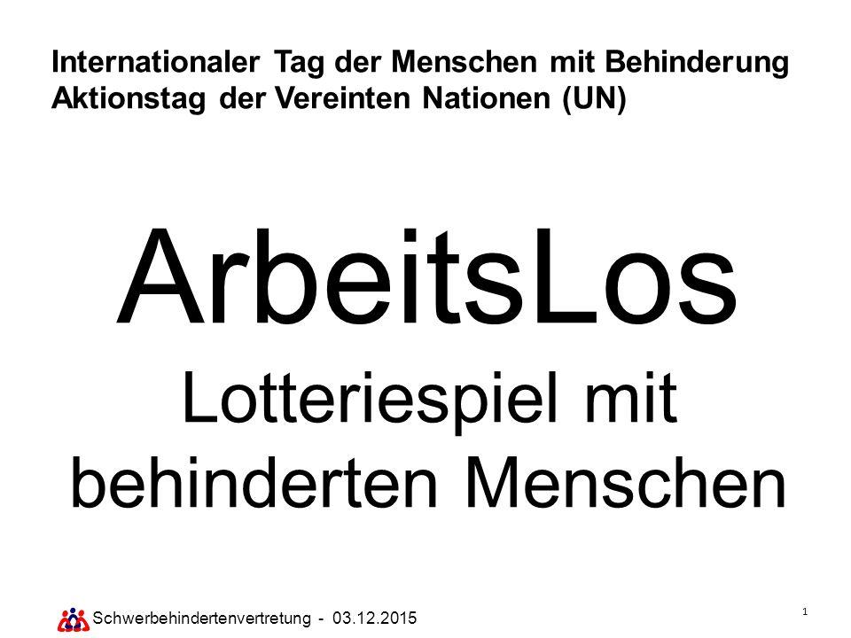 1 Schwerbehindertenvertretung - 03.12.2015 Internationaler Tag der Menschen mit Behinderung Aktionstag der Vereinten Nationen (UN) ArbeitsLos Lotterie