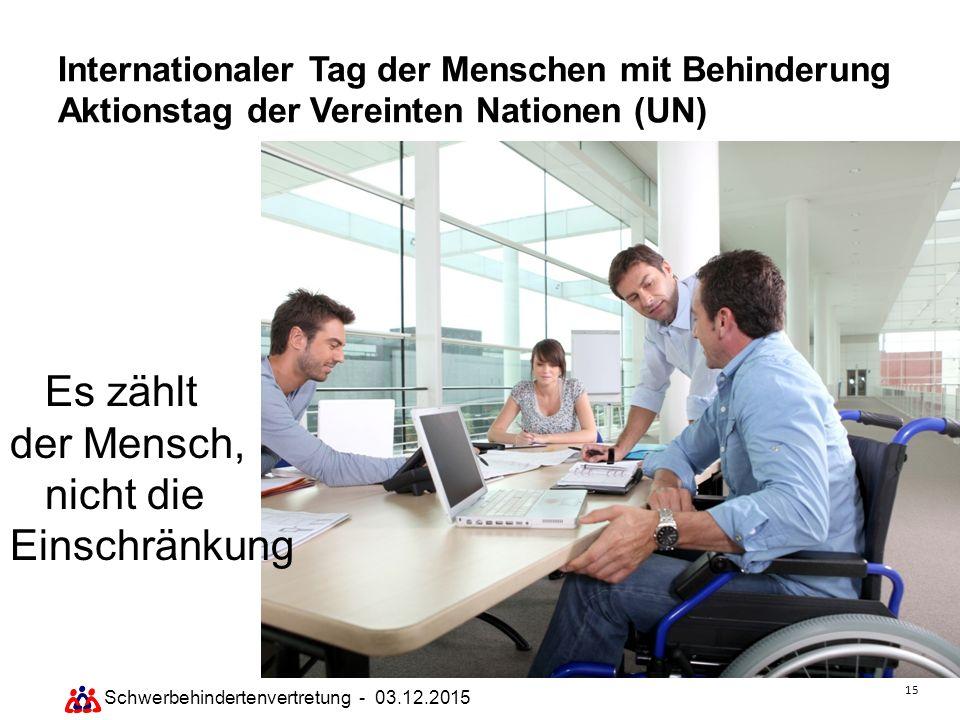 15 Schwerbehindertenvertretung - 03.12.2015 Internationaler Tag der Menschen mit Behinderung Aktionstag der Vereinten Nationen (UN) Es zählt der Mensc