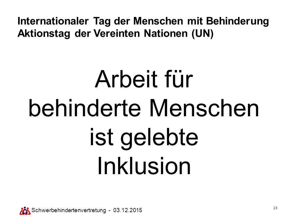 23 Schwerbehindertenvertretung - 03.12.2015 Internationaler Tag der Menschen mit Behinderung Aktionstag der Vereinten Nationen (UN) Arbeit für behinde