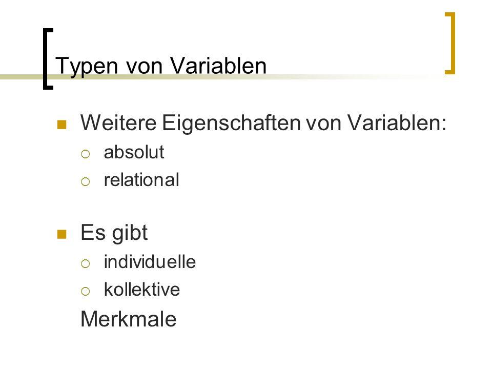 Typen von Variablen Weitere Eigenschaften von Variablen:  absolut  relational Es gibt  individuelle  kollektive Merkmale